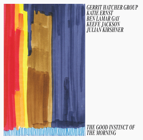Gerrit Hatcher, Ben Lamar Gay, Katie Ernst, Julian Kirshner, Keefe Jackson, The Good Instinct of the Morning, Kettle Hole Records